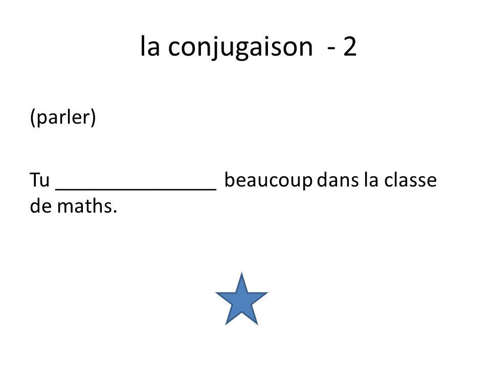 la conjugaison - 2 (parler) Tu _______________ beaucoup dans la classe de maths.