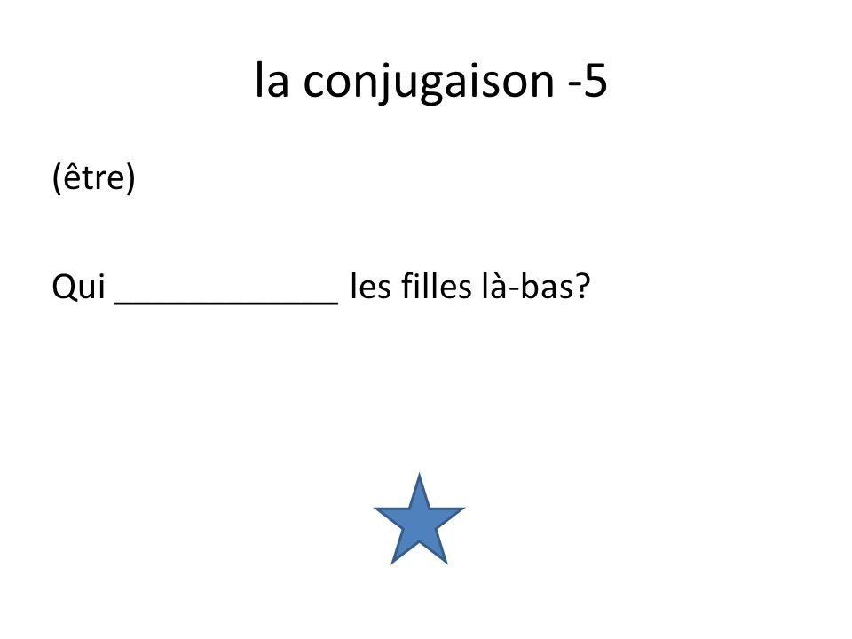 la conjugaison -5 (être) Qui ____________ les filles là-bas?