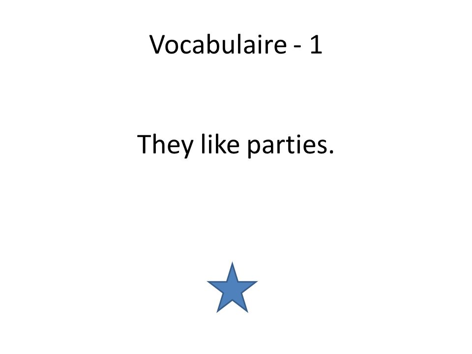 Vocabulaire - 1 They like parties.
