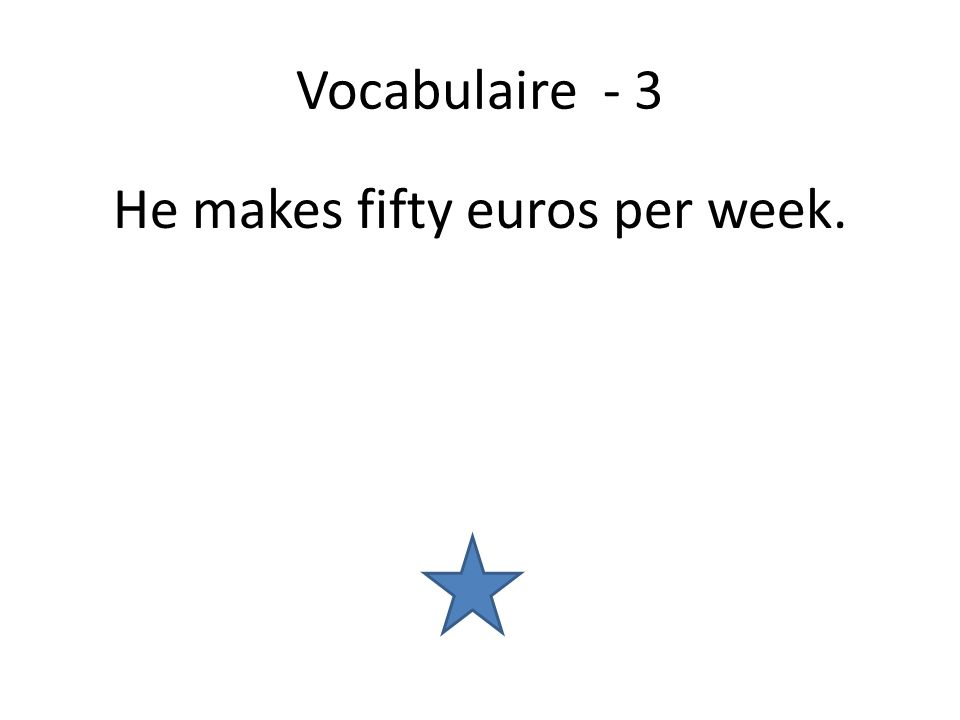 Vocabulaire - 3 He makes fifty euros per week.
