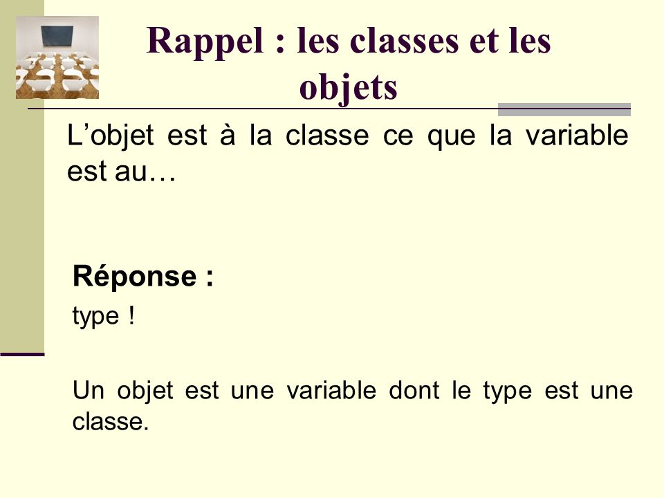 Rappel : les classes et les objets Réponse : En programmation orientée objet, une classe est un modèle abstrait définissant des attributs et des méthodes pour un type donné d objet, et à partir duquel sont créés des objets concrets possédant des valeurs particulières.