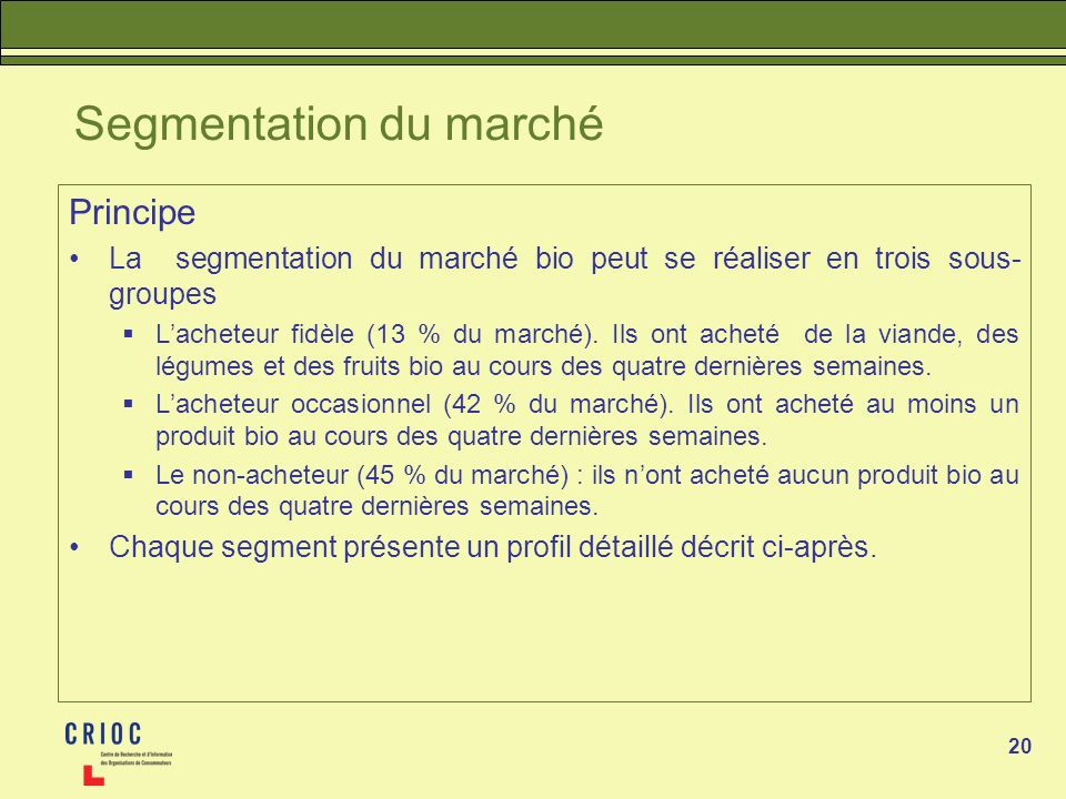 20 Segmentation du marché Principe La segmentation du marché bio peut se réaliser en trois sous- groupes Lacheteur fidèle (13 % du marché). Ils ont ac
