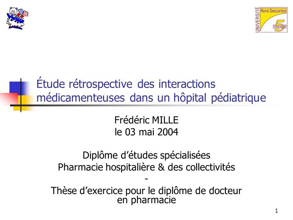 1 Étude rétrospective des interactions médicamenteuses dans un hôpital pédiatrique Frédéric MILLE le 03 mai 2004 Diplôme détudes spécialisées Pharmacie hospitalière & des collectivités - Thèse dexercice pour le diplôme de docteur en pharmacie