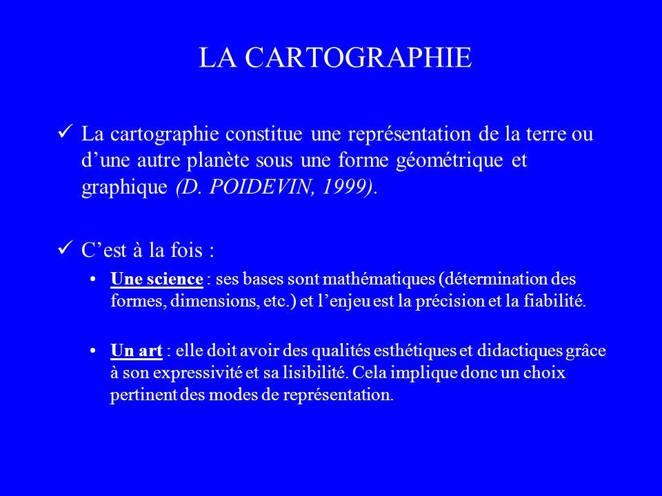 LA CARTOGRAPHIE La cartographie constitue une représentation de la terre ou dune autre planète sous une forme géométrique et graphique (D. POIDEVIN, 1