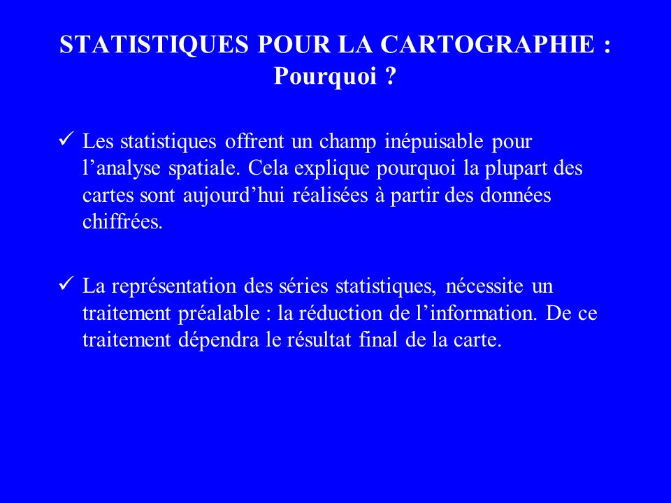 STATISTIQUES POUR LA CARTOGRAPHIE : Pourquoi ? Les statistiques offrent un champ inépuisable pour lanalyse spatiale. Cela explique pourquoi la plupart
