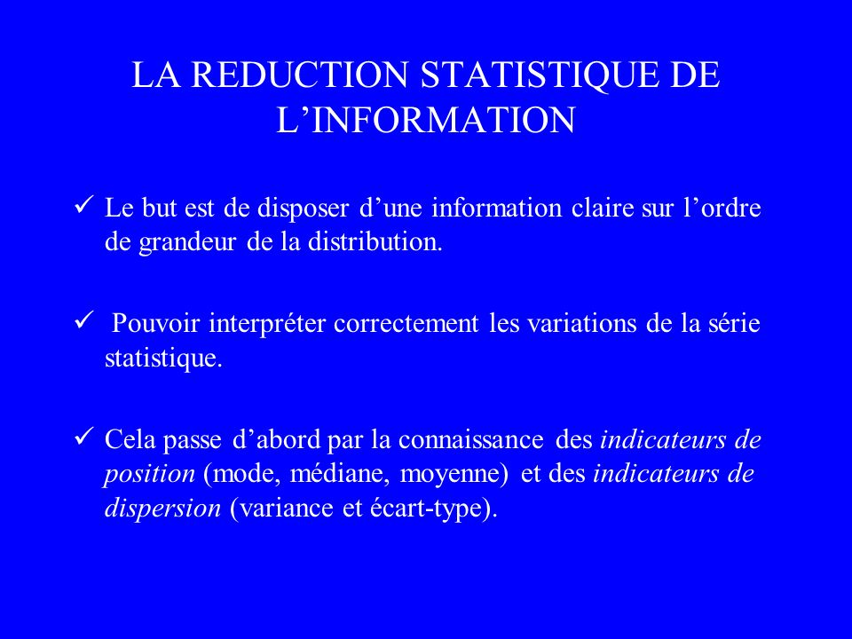 LA REDUCTION STATISTIQUE DE LINFORMATION Le but est de disposer dune information claire sur lordre de grandeur de la distribution. Pouvoir interpréter