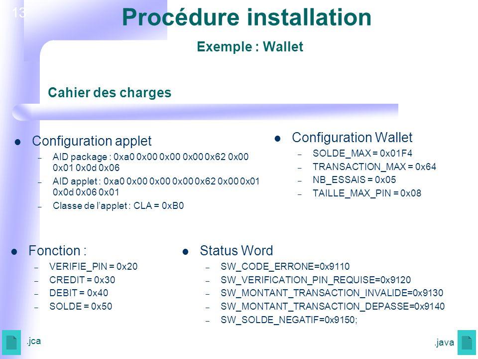 13 Configuration Wallet – SOLDE_MAX = 0x01F4 – TRANSACTION_MAX = 0x64 – NB_ESSAIS = 0x05 – TAILLE_MAX_PIN = 0x08 Status Word – SW_CODE_ERRONE=0x9110 – SW_VERIFICATION_PIN_REQUISE=0x9120 – SW_MONTANT_TRANSACTION_INVALIDE=0x9130 – SW_MONTANT_TRANSACTION_DEPASSE=0x9140 – SW_SOLDE_NEGATIF=0x9150; Cahier des charges Fonction : – VERIFIE_PIN = 0x20 – CREDIT = 0x30 – DEBIT = 0x40 – SOLDE = 0x50 Configuration applet – AID package : 0xa0 0x00 0x00 0x00 0x62 0x00 0x01 0x0d 0x06 – AID applet : 0xa0 0x00 0x00 0x00 0x62 0x00 0x01 0x0d 0x06 0x01 – Classe de lapplet : CLA = 0xB0.jca.java Procédure installation Exemple : Wallet