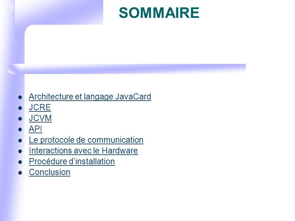 3 SOMMAIRE Architecture et langage JavaCard JCRE JCVM API Le protocole de communication Interactions avec le Hardware Procédure dinstallation Conclusion