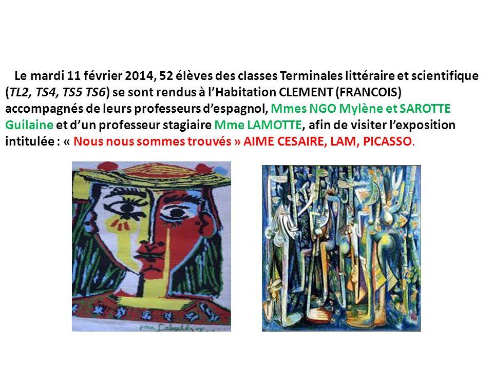 Le mardi 11 février 2014, 52 élèves des classes Terminales littéraire et scientifique (TL2, TS4, TS5 TS6) se sont rendus à lHabitation CLEMENT (FRANCOIS) accompagnés de leurs professeurs despagnol, Mmes NGO Mylène et SAROTTE Guilaine et dun professeur stagiaire Mme LAMOTTE, afin de visiter lexposition intitulée : « Nous nous sommes trouvés » AIME CESAIRE, LAM, PICASSO.