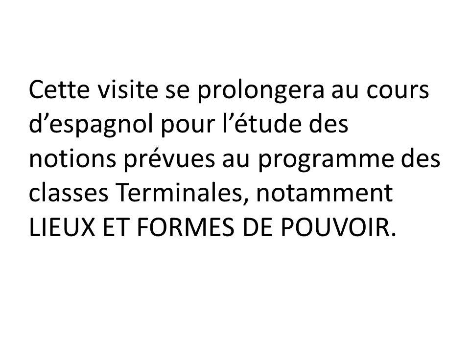 Cette visite se prolongera au cours despagnol pour létude des notions prévues au programme des classes Terminales, notamment LIEUX ET FORMES DE POUVOI