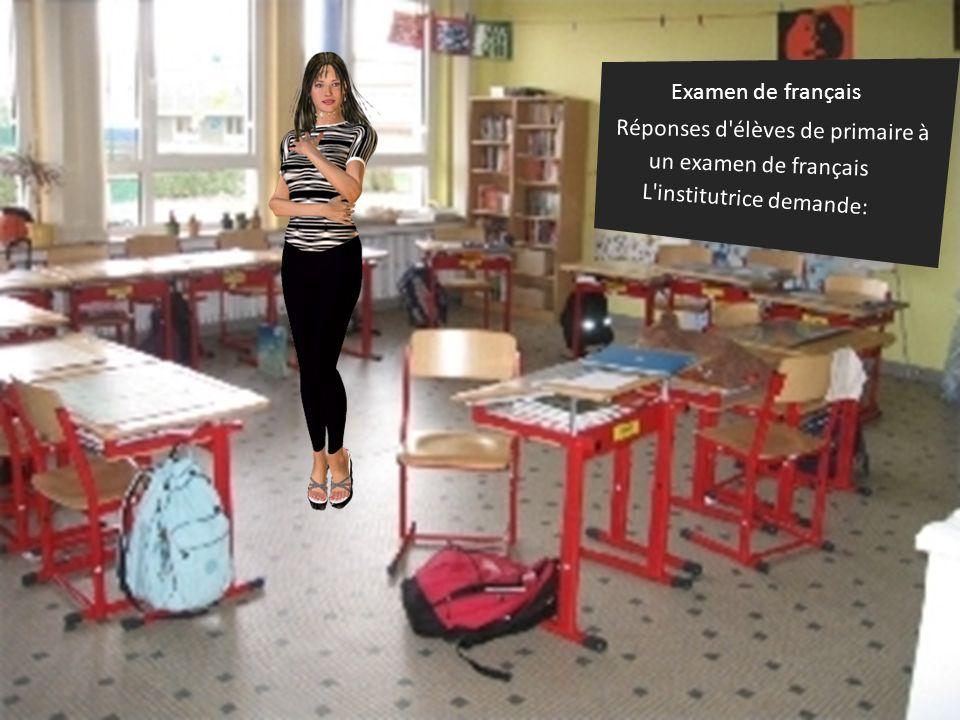 Examen de français Réponses d élèves de primaire à un examen de français L institutrice demande: