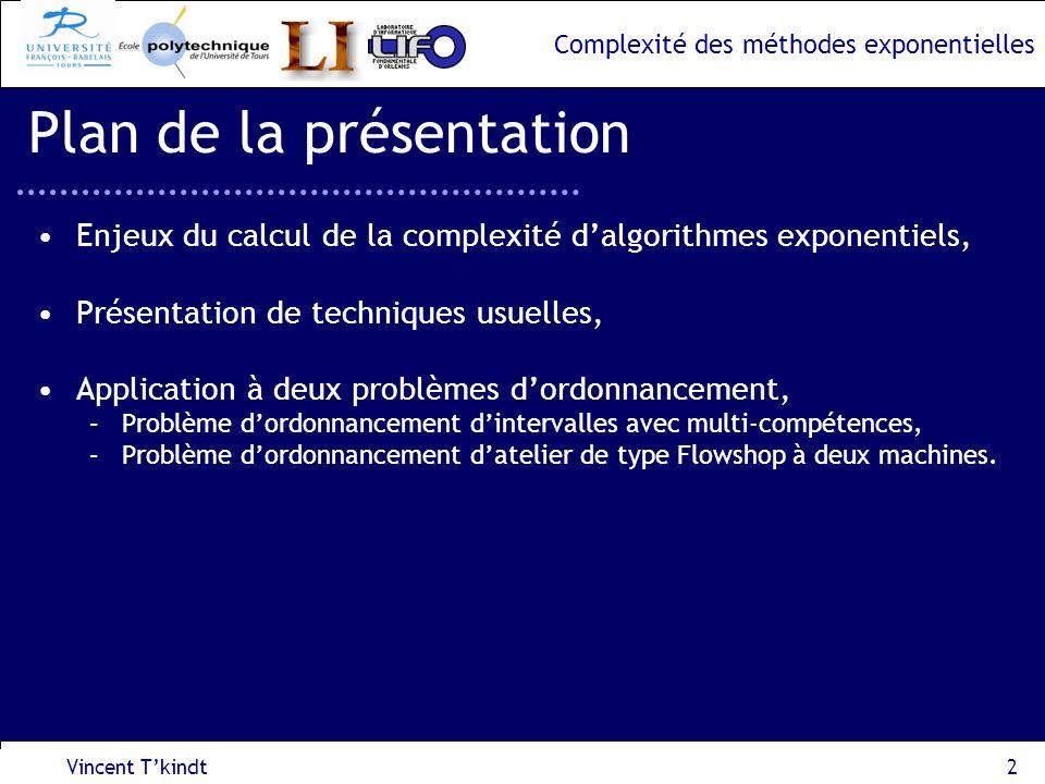 Complexité des méthodes exponentielles Vincent Tkindt3 Enjeux On sintéresse aux problèmes doptimisation combinatoire, Minimiser Z(x) sous contrainte x S avec S, lensemble des solutions (définies par un ensemble de contraintes), x, une solution, Z(x), le critère à minimiser.