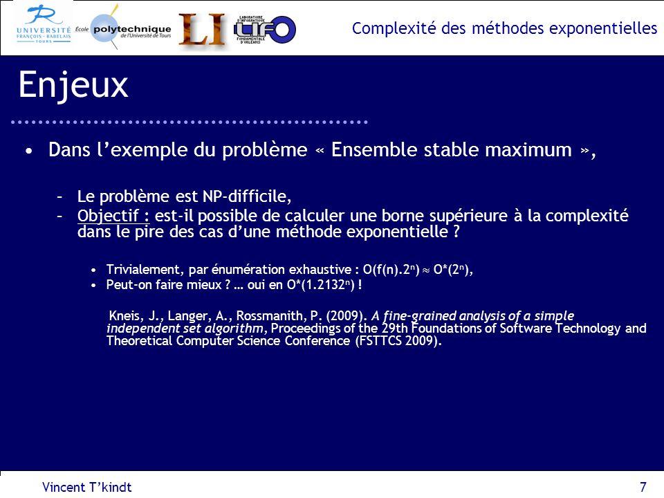 Complexité des méthodes exponentielles 2 nde approche : réduction au problème LIST-COLORING, –Résolution par la Programmation Dynamique, –On suppose que D 1 D 2 … D n, –La fonction de récurrence Opt[i,l 1,…,l m ] est définie comme suit: i -> {1,..,i}, l j -> date de fin au plus tard des intervalles de couleur j (opérateur P j ), Vincent Tkindt18 Problème dordonnancement dintervalles I 1 (P 1,P 3 ) I 2 (P 2,P 3 ) I 3 (P 1,P 3,P 4 ) temps P1P1 P1P1 P3P3 l3l3 Opt[i,l 1,…,l m ]=vrai Opt[i,l 1,…,l m ]=faux Condition initiale : Opt[0, l 1,…,l m ]=vrai Sil existe une coloration de liste sur lensemble {1,…,i} telle que j=1,…,m, il ny a pas dintervalle k {1,…i} de couleur j avec D k >l j.