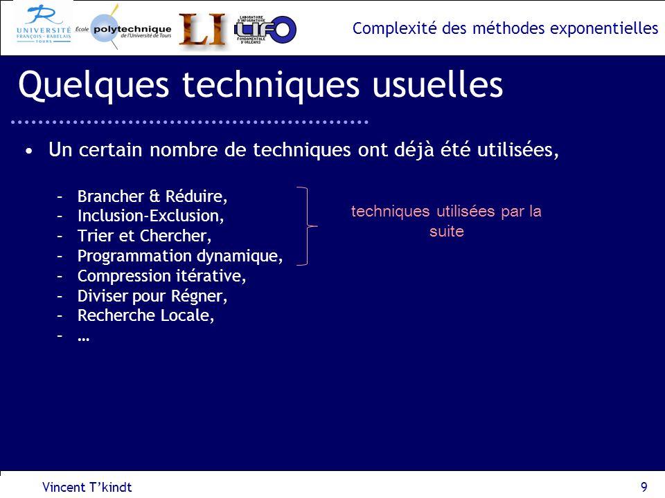 Complexité des méthodes exponentielles Vincent Tkindt10 Quelques techniques usuelles Les principes de la méthode Brancher & Réduire, –Une des premières méthodes (début 1960), –Basée sur la construction dun arbre de recherche, –On doit disposer dune fonction dévaluation du temps de calcul T, P0P0 P1P1 P2P2 Branchement : Décomposition du problème T(P 0 ) T(P 1 ) + T(P 2 ) Réduction : Règle permettant à un nœud de réduire la taille de linstance associée Arrêt : règle définissant quand on sait résoudre en temps polynomial un sous problème P j ou décider quil ny a pas de solution pour P j