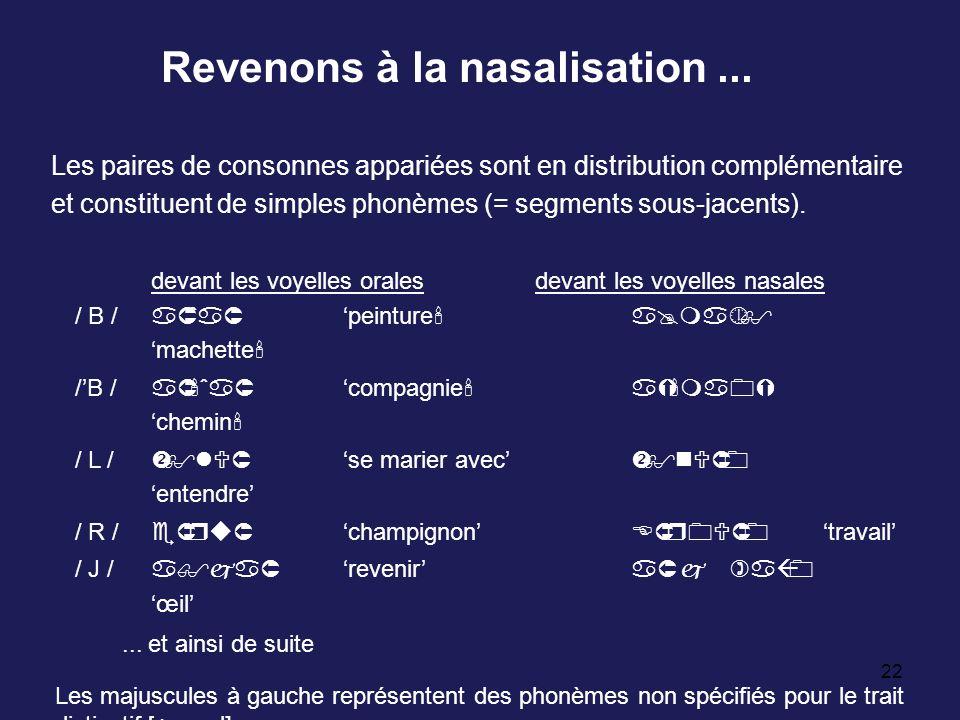 22 Revenons à la nasalisation... Les paires de consonnes appariées sont en distribution complémentaire et constituent de simples phonèmes (= segments