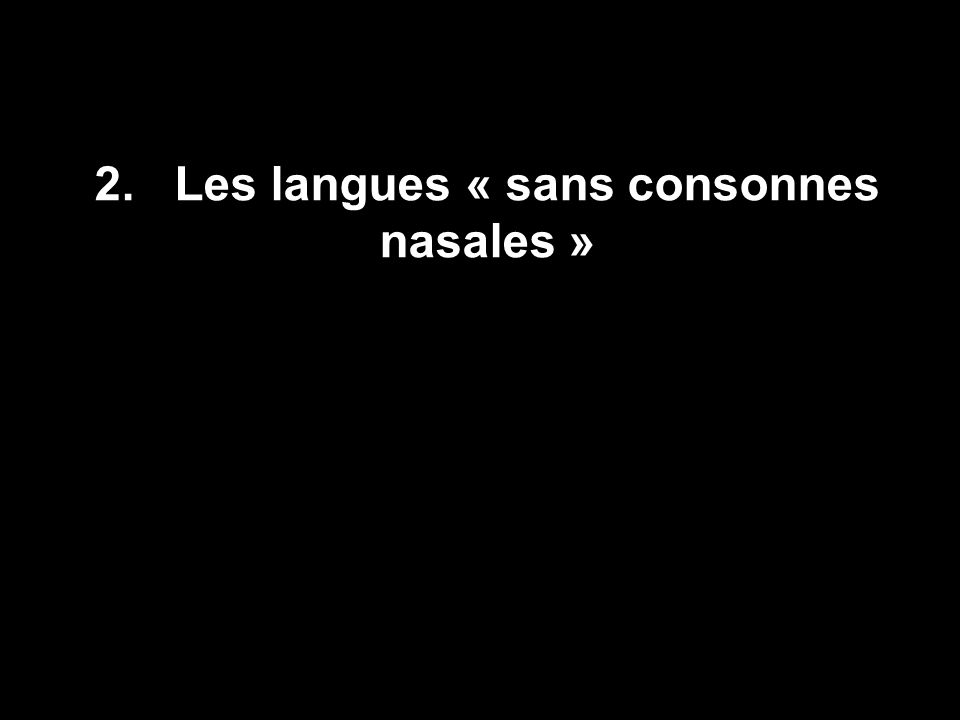 10 Les voyelles nasales sont particulièrement courantes dans les langues de la partie occidentale de la ceinture soudanique de l Afrique Dans un échantillon de 150 langues africaines et de 345 langues non africaines, nous trouvons la distribution suivante : Les voyelles nasales langues africaines avec des voyelles nasales : 26.7 % ceinture soudanique : 34 % ailleurs en afrique : 6 % langues non-africaines avec voyelles nasalisées : 21.2% source : Clements & Rialland 2005
