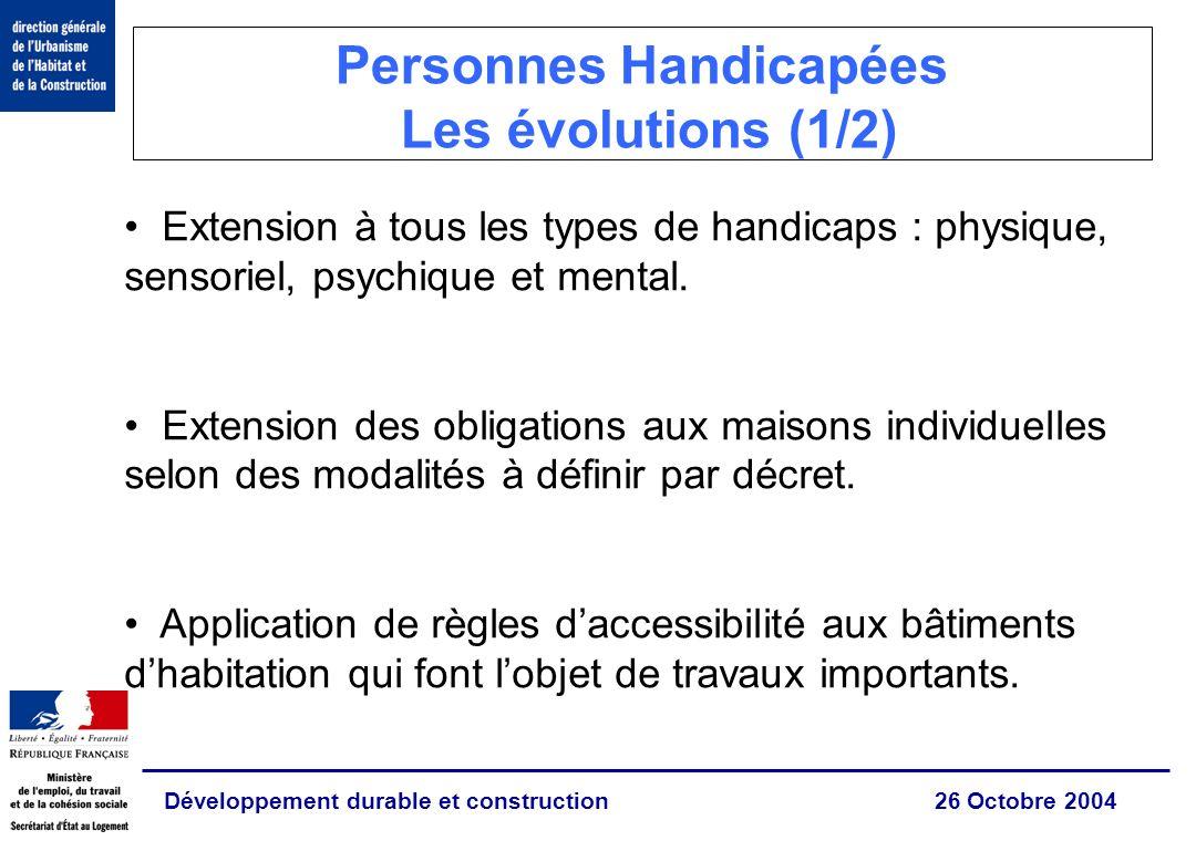 Développement durable et construction 26 Octobre 2004 Personnes Handicapées Les évolutions (1/2) Extension à tous les types de handicaps : physique, sensoriel, psychique et mental.
