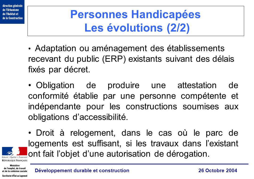 Développement durable et construction 26 Octobre 2004 Personnes Handicapées Les évolutions (2/2) Adaptation ou aménagement des établissements recevant du public (ERP) existants suivant des délais fixés par décret.