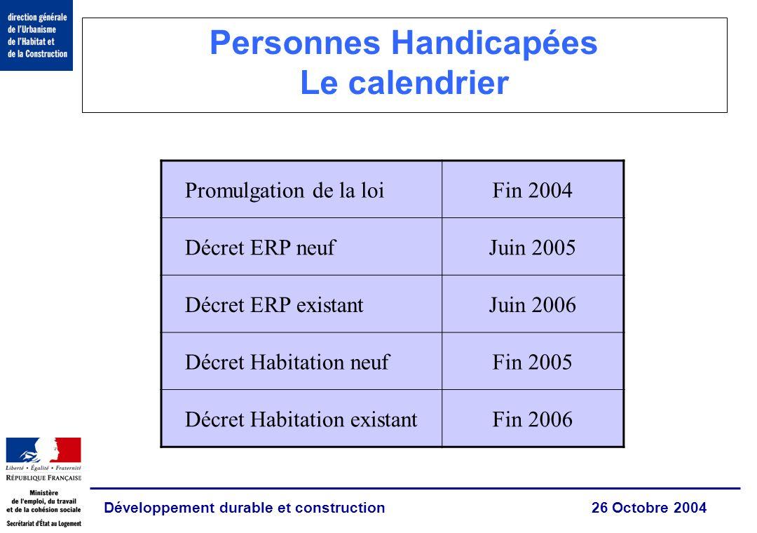 Développement durable et construction 26 Octobre 2004 Personnes Handicapées Le calendrier Promulgation de la loiFin 2004 Décret ERP neufJuin 2005 Décr