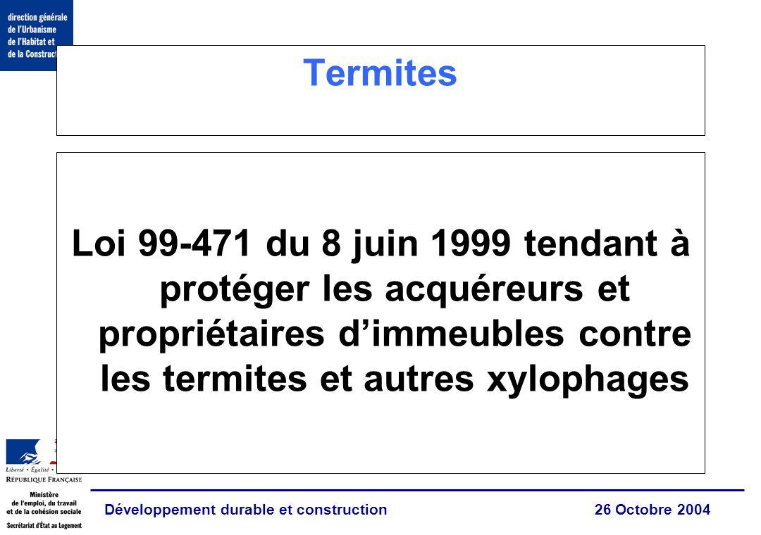 Développement durable et construction 26 Octobre 2004 Termites Loi 99-471 du 8 juin 1999 tendant à protéger les acquéreurs et propriétaires dimmeubles contre les termites et autres xylophages