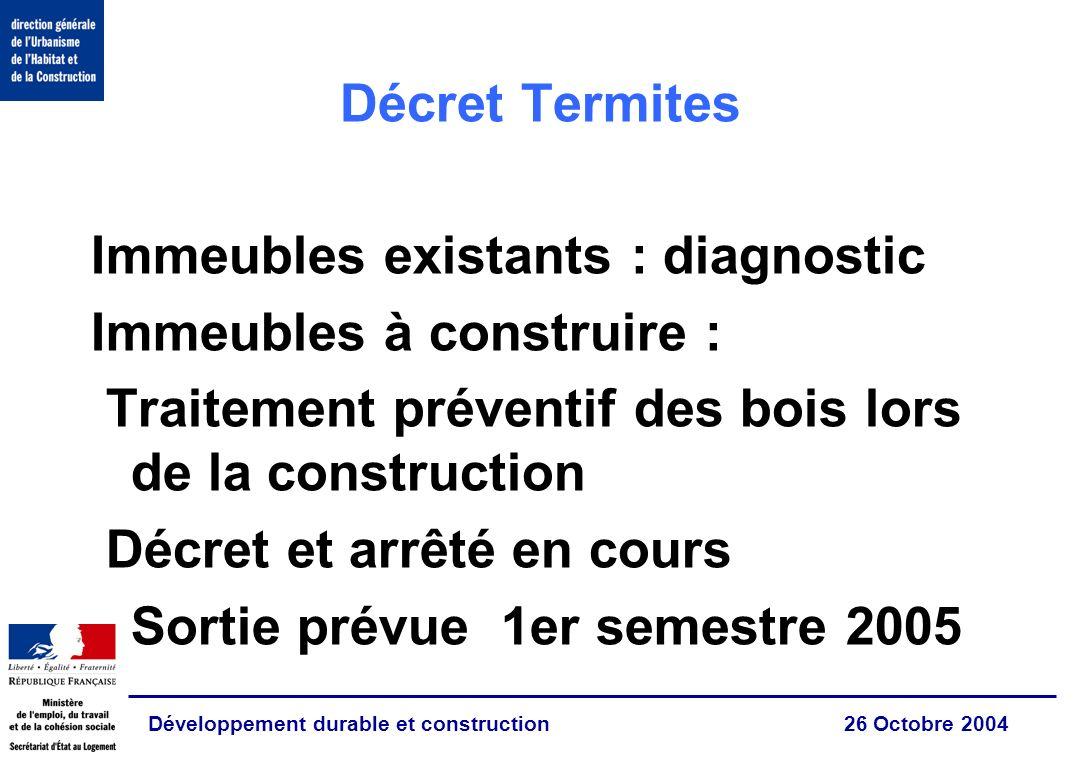 Développement durable et construction 26 Octobre 2004 Décret Termites Immeubles existants : diagnostic Immeubles à construire : Traitement préventif des bois lors de la construction Décret et arrêté en cours Sortie prévue 1er semestre 2005