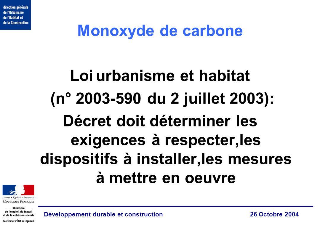Développement durable et construction 26 Octobre 2004 Monoxyde de carbone Loi urbanisme et habitat (n° 2003-590 du 2 juillet 2003): Décret doit déterminer les exigences à respecter,les dispositifs à installer,les mesures à mettre en oeuvre
