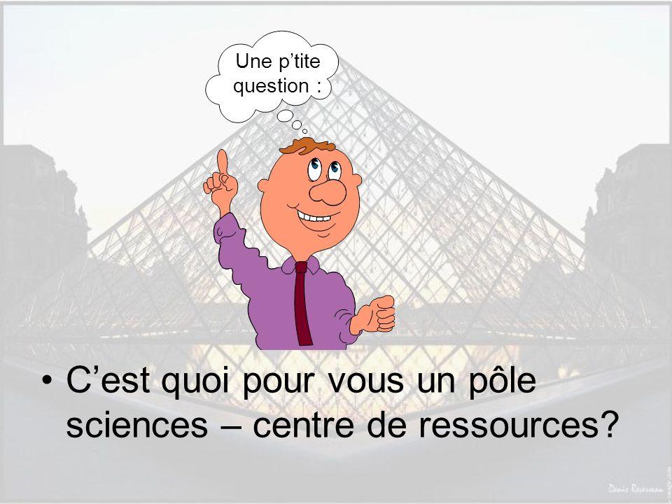 Une ptite question : Cest quoi pour vous un pôle sciences – centre de ressources?