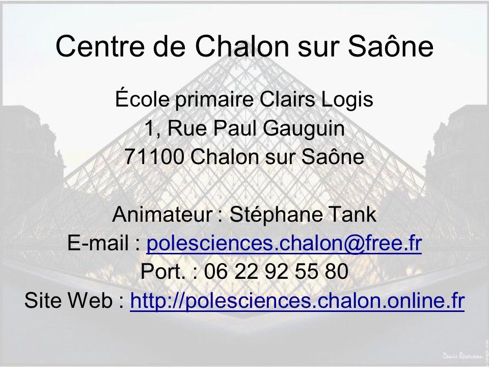 Centre de Chalon sur Saône École primaire Clairs Logis 1, Rue Paul Gauguin 71100 Chalon sur Saône Animateur : Stéphane Tank E-mail : polesciences.chalon@free.frpolesciences.chalon@free.fr Port.