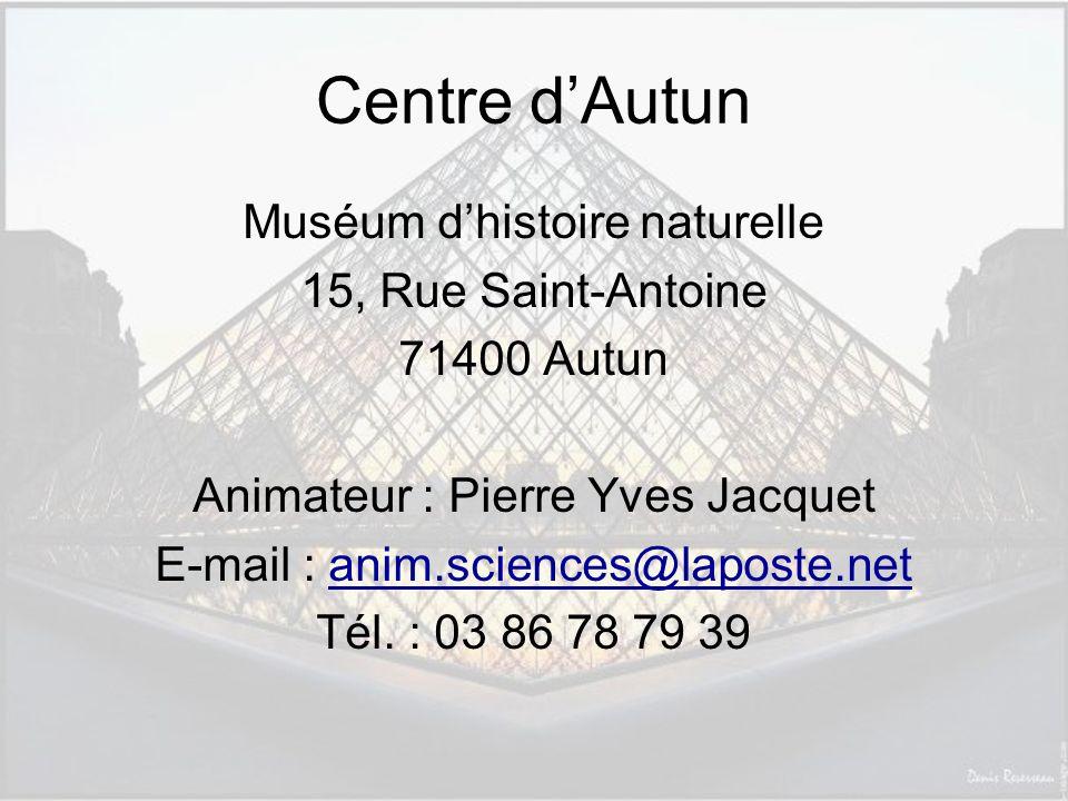 Centre dAutun Muséum dhistoire naturelle 15, Rue Saint-Antoine 71400 Autun Animateur : Pierre Yves Jacquet E-mail : anim.sciences@laposte.netanim.sciences@laposte.net Tél.