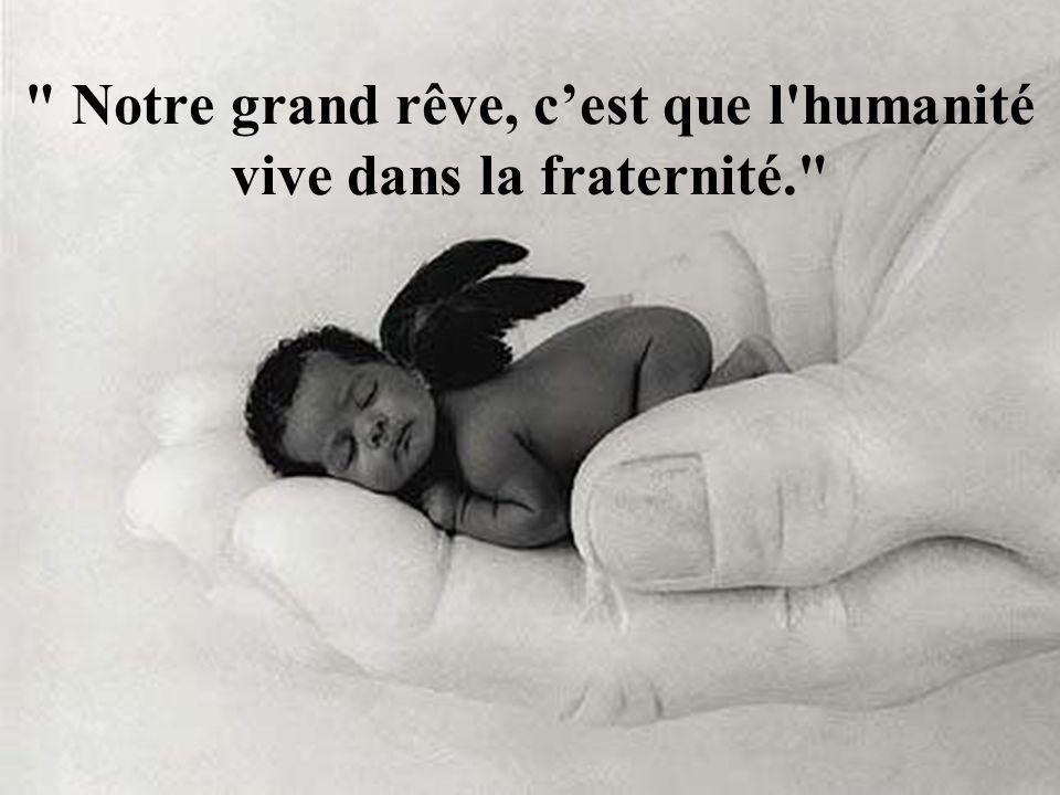 Notre grand rêve, cest que l humanité vive dans la fraternité.