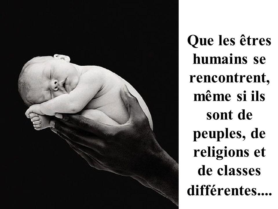 Que les êtres humains se rencontrent, même si ils sont de peuples, de religions et de classes différentes....