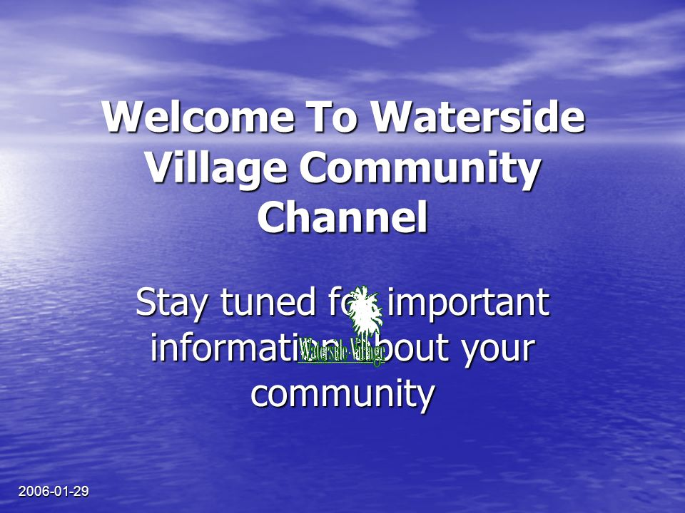 2006-01-29 Welcome To Waterside Village Community Channel Stay tuned for important information about your community