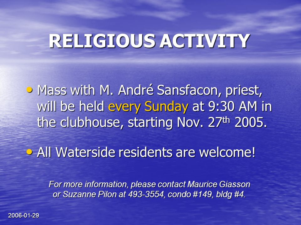 2006-01-29 RELIGIOUS ACTIVITY Mass with M. André Sansfacon, priest, will be held every Sunday at 9:30 AM in the clubhouse, starting Nov. 27 th 2005. M