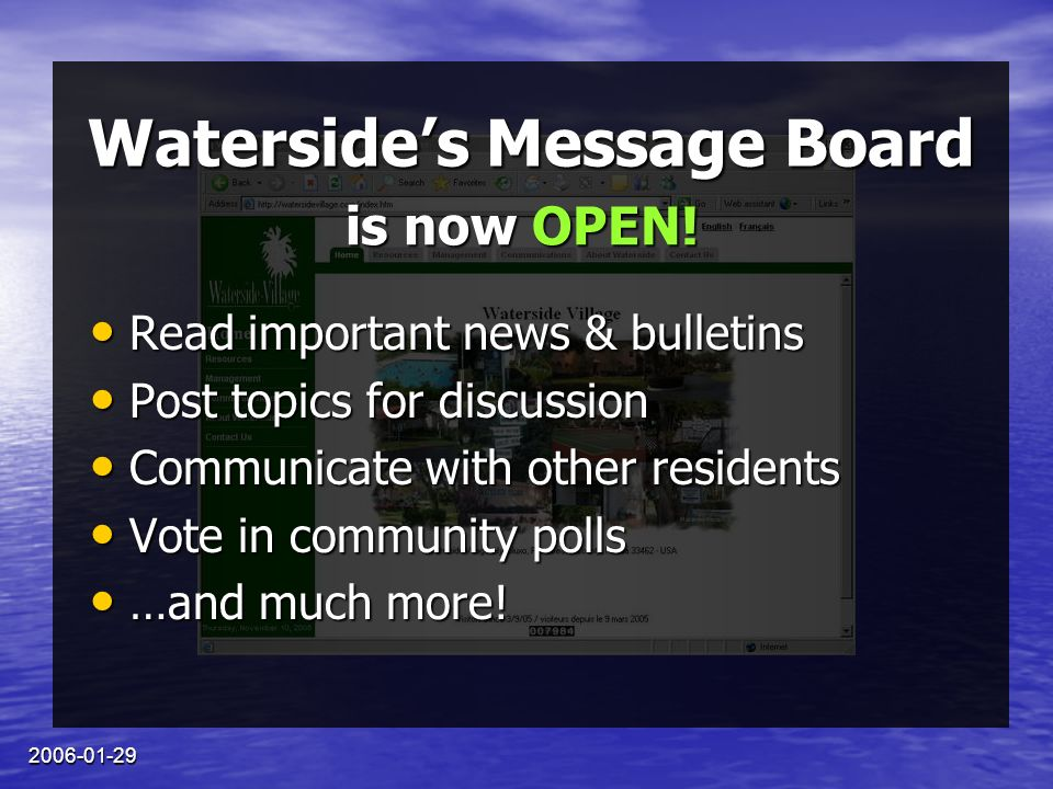 2006-01-29 Watersides Message Board Read important news & bulletins Read important news & bulletins Post topics for discussion Post topics for discussion Communicate with other residents Communicate with other residents Vote in community polls Vote in community polls …and much more.
