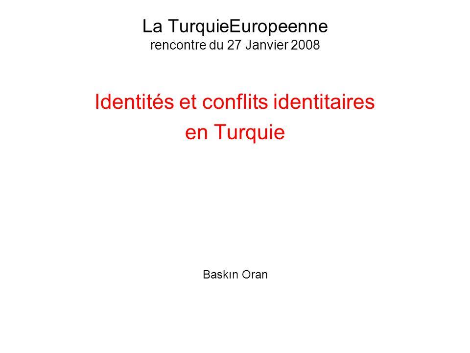 La TurquieEuropeenne rencontre du 27 Janvier 2008 Identités et conflits identitaires en Turquie Baskın Oran