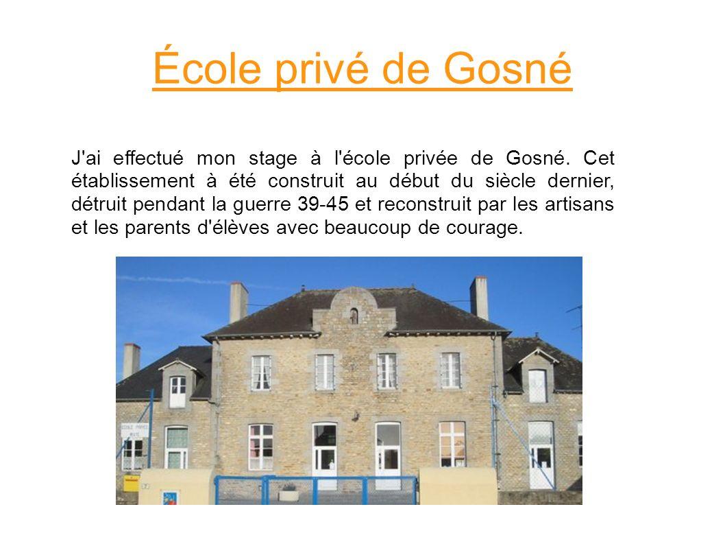 J'ai effectué mon stage à l'école privée de Gosné. Cet établissement à été construit au début du siècle dernier, détruit pendant la guerre 39-45 et re