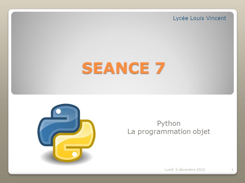 Contenu de la séance 7 : 2 Lundi 2 décembre 2013 La programmation objet Python langage orienté objet.