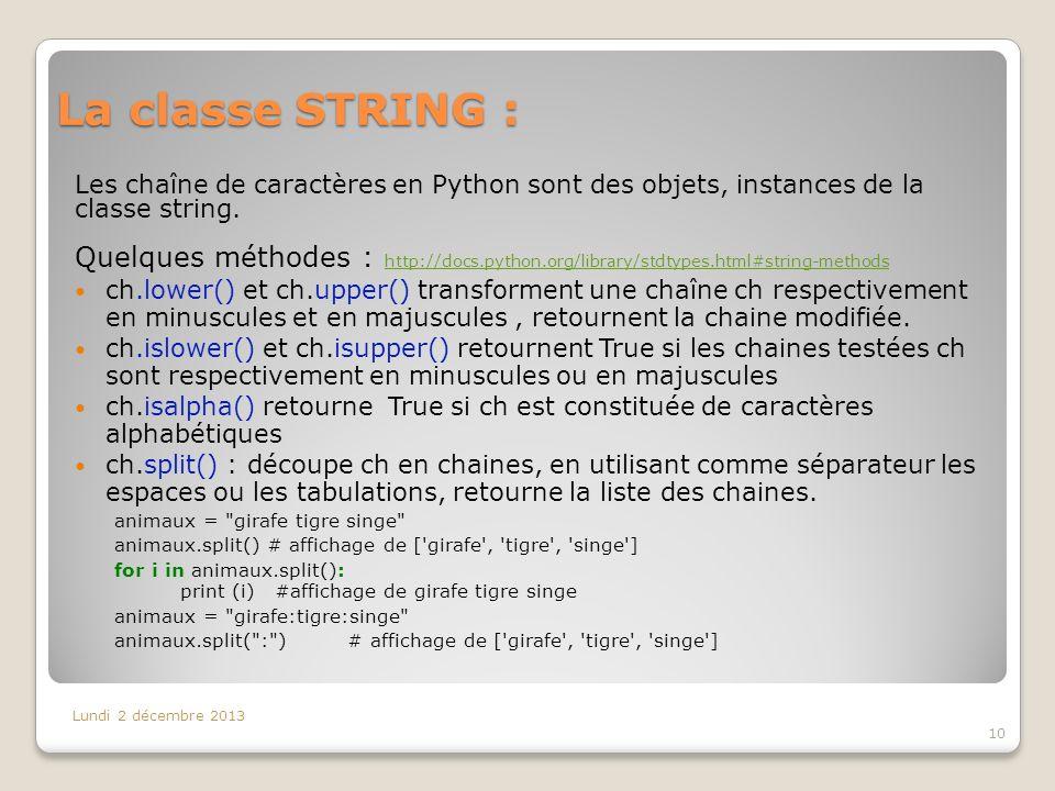 La classe STRING : Lundi 2 décembre 2013 10 Les chaîne de caractères en Python sont des objets, instances de la classe string. Quelques méthodes : htt
