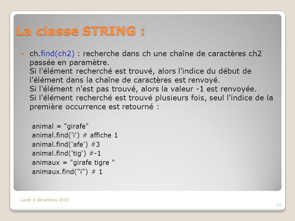 La classe STRING : Lundi 2 décembre 2013 11 ch.find(ch2) : recherche dans ch une chaîne de caractères ch2 passée en paramètre. Si l'élément recherché
