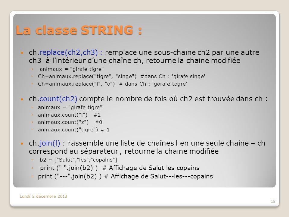 La classe STRING : Lundi 2 décembre 2013 12 ch.replace(ch2,ch3) : remplace une sous-chaine ch2 par une autre ch3 à lintérieur dune chaîne ch, retourne la chaine modifiée animaux = girafe tigre Ch=animaux.replace( tigre , singe ) #dans Ch : girafe singe Ch=animaux.replace( i , o ) # dans Ch : gorafe togre ch.count(ch2) compte le nombre de fois où ch2 est trouvée dans ch : animaux = girafe tigre animaux.count( i ) #2 animaux.count( z ) #0 animaux.count( tigre ) # 1 ch.join(l) : rassemble une liste de chaînes l en une seule chaine – ch correspond au séparateur, retourne la chaine modifiée b2 = [ Salut , les , copains ] print ( .join(b2) ) # Affichage de Salut les copains print ( --- .join(b2) ) # Affichage de Salut---les---copains