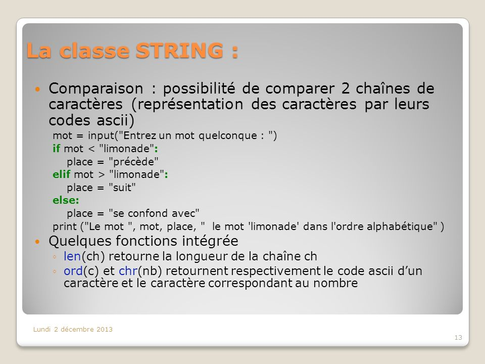 La classe STRING : Lundi 2 décembre 2013 13 Comparaison : possibilité de comparer 2 chaînes de caractères (représentation des caractères par leurs codes ascii) mot = input( Entrez un mot quelconque : ) if mot < limonade : place = précède elif mot > limonade : place = suit else: place = se confond avec print ( Le mot , mot, place, le mot limonade dans l ordre alphabétique ) Quelques fonctions intégrée len(ch) retourne la longueur de la chaîne ch ord(c) et chr(nb) retournent respectivement le code ascii dun caractère et le caractère correspondant au nombre