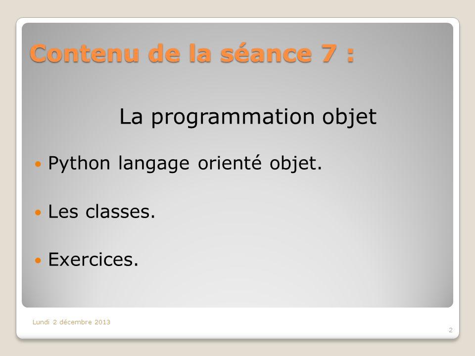 Contenu de la séance 7 : 2 Lundi 2 décembre 2013 La programmation objet Python langage orienté objet. Les classes. Exercices.