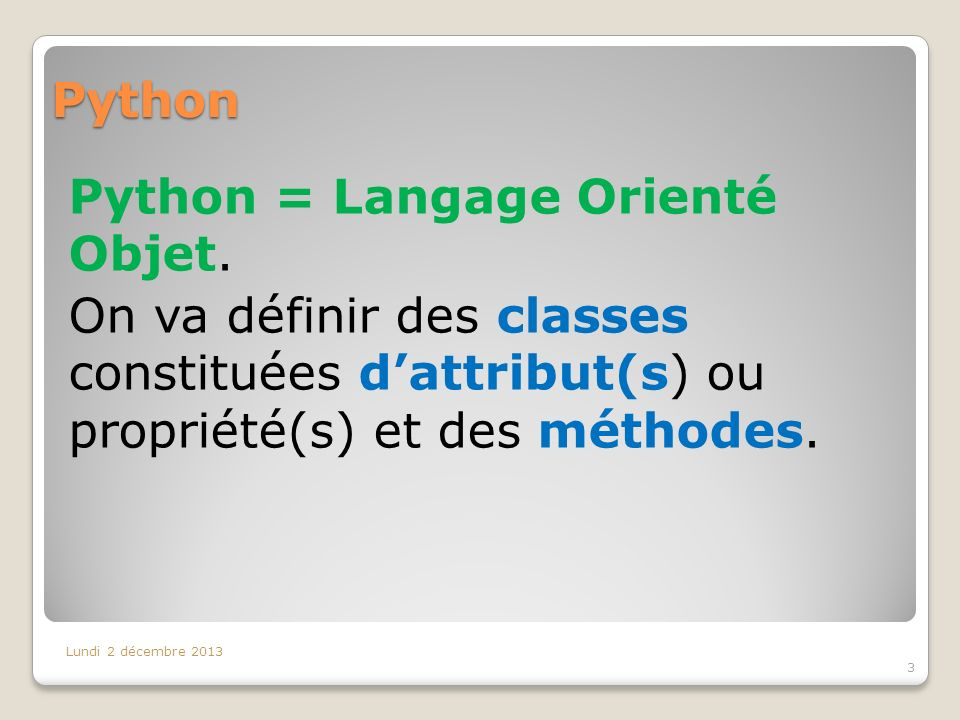 Python Python = Langage Orienté Objet. On va définir des classes constituées dattribut(s) ou propriété(s) et des méthodes. Lundi 2 décembre 2013 3