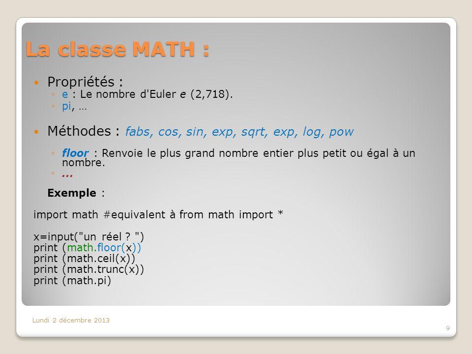 La classe MATH : Lundi 2 décembre 2013 9 Propriétés : e : Le nombre d'Euler e (2,718). pi, … Méthodes : fabs, cos, sin, exp, sqrt, exp, log, pow floor