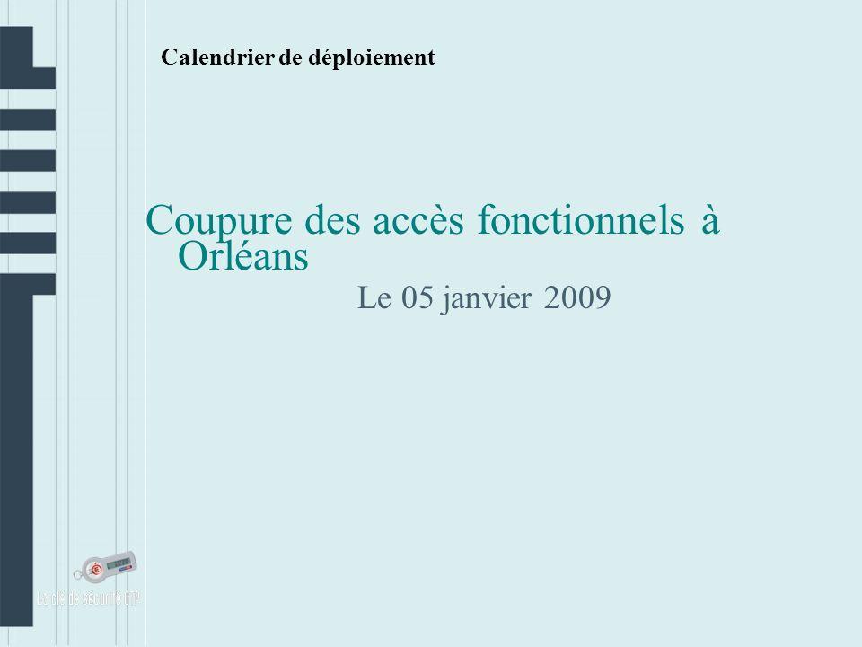 Calendrier de déploiement Coupure des accès fonctionnels à Orléans Le 05 janvier 2009