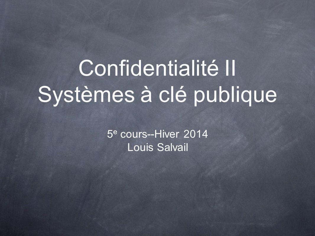 Confidentialité II Systèmes à clé publique 5 e cours--Hiver 2014 Louis Salvail
