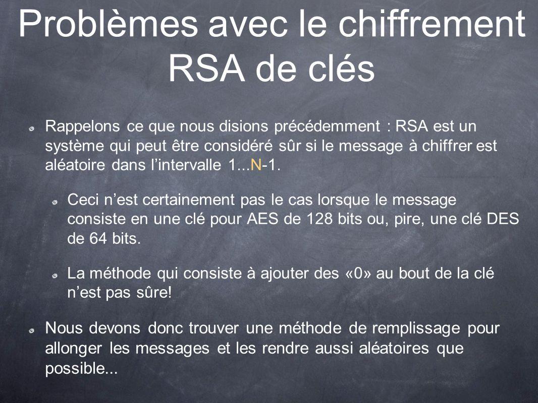 Problèmes avec le chiffrement RSA de clés Rappelons ce que nous disions précédemment : RSA est un système qui peut être considéré sûr si le message à chiffrer est aléatoire dans lintervalle 1...N-1.
