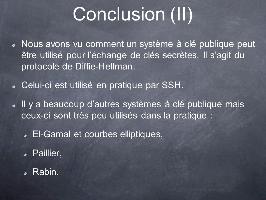 Conclusion (II) Nous avons vu comment un système à clé publique peut être utilisé pour léchange de clés secrètes.