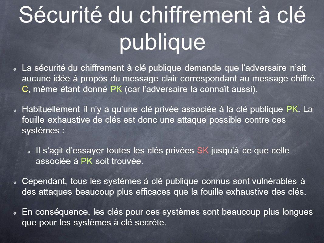 Sécurité du chiffrement à clé publique La sécurité du chiffrement à clé publique demande que ladversaire nait aucune idée à propos du message clair correspondant au message chiffré C, même étant donné PK (car ladversaire la connaît aussi).
