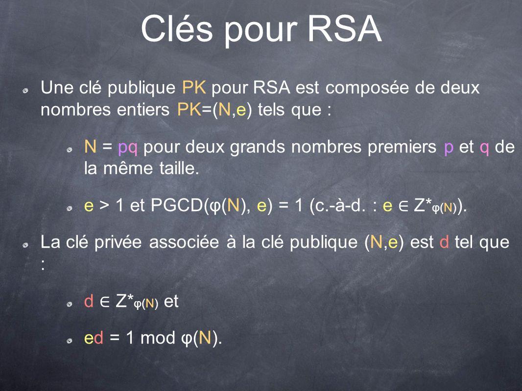 Clés pour RSA Une clé publique PK pour RSA est composée de deux nombres entiers PK=(N,e) tels que : N = pq pour deux grands nombres premiers p et q de la même taille.